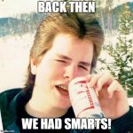 Eighties Teen Meme | BACK THEN WE HAD SMARTS! | image tagged in memes,eighties teen | made w/ Imgflip meme maker