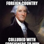 George Washington Meme | BORN IN A FOREIGN COUNTRY COLLUDED WITH FOREIGNERS TO WIN | image tagged in memes,george washington | made w/ Imgflip meme maker