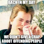 Eighties Teen Meme | BACK IN MY DAY WE DIDN'T GIVE A CRAP ABOUT OFFENDING PEOPLE | image tagged in memes,eighties teen | made w/ Imgflip meme maker
