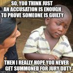 Third World Justice System | SO, YOU THINK JUST AN ACCUSATION IS ENOUGH TO PROVE SOMEONE IS GUILTY THEN I REALLY HOPE YOU NEVER    GET SUMMONED FOR JURY DUTY | image tagged in memes,third world skeptical kid,guilty,innocent,accused | made w/ Imgflip meme maker