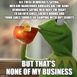 But Thats None Of My Business Meme | ALL THESE DEMOCRATS SAYING MEN ARE DANGEROUS ABUSERS ARE THE SAME DEMOCRATS SAYING MEN HAVE THE RIGHT TO GO INTO GIRLS' LOCKER ROOMS AND THI | image tagged in memes,but thats none of my business,kermit the frog | made w/ Imgflip meme maker