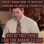 I'm just dumb  | I WISH I KNEW HOW TO MESSAGE SOMEONE ON IMGFLIP PRIVATELY BUT AT THIS POINT I AM TOO AFRAID TO ASK | image tagged in memes,afraid to ask andy | made w/ Imgflip meme maker