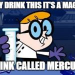 Dexter Meme | HEY DRINK THIS IT'S A MAGIC DRINK CALLED MERCURY | image tagged in memes,dexter | made w/ Imgflip meme maker