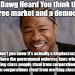 Yo Dawg this is a Kleptocracy not Democracy | Yo Dawg Heard You think this is a free market and a democracy! Don't you know it's actually a kleptocracy, where the government enforces law | image tagged in memes,yo dawg heard you,democracy,fraud,wall street | made w/ Imgflip meme maker