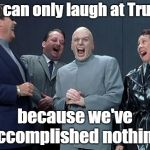 And the UN thinks WE'RE the laughing stock?  | We can only laugh at Trump because we've accomplished nothing. | image tagged in memes,laughing villains,united nations,funny,losers,globalists | made w/ Imgflip meme maker