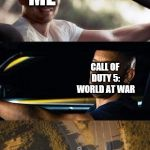 fast and furious 7 final scene | ME CALL OF DUTY 5: WORLD AT WAR YOU'LL ALWAYS BE WITH ME... AND YOU'LL ALWAYS BE MY BROTHER. | image tagged in fast and furious 7 final scene | made w/ Imgflip meme maker