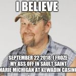Larry The Cable Guy Meme | I BELIEVE SEPTEMBER 22 2018, I FROZE MY ASS OFF IN SAULT SAINT MARIE MICHIGAN AT KEWADIN CASINO | image tagged in memes,larry the cable guy | made w/ Imgflip meme maker