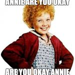 annie | ANNIE ARE YOU OKAY ARE YOU OKAY ANNIE | image tagged in annie | made w/ Imgflip meme maker