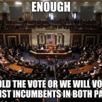 congress | ENOUGH HOLD THE VOTE OR WE WILL VOTE AGAINST INCUMBENTS IN BOTH PARTIES | image tagged in congress | made w/ Imgflip meme maker