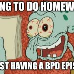 Exhausted Squidward | TRYING TO DO HOMEWORK WHILST HAVING A BPD EPISODE | image tagged in exhausted squidward | made w/ Imgflip meme maker