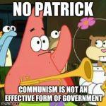 No Patrick Meme | NO PATRICK COMMUNISM IS NOT AN EFFECTIVE FORM OF GOVERNMENT | image tagged in memes,no patrick | made w/ Imgflip meme maker