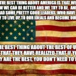 Old American Flag | THE BEST THING ABOUT AMERICA IS THAT WE KNOW WE CAN BE BETTER AND WE TRY TO BE.  AND, WE HAVE HAD SOME PRETTY GOOD LEADERS, WHO HAVE HELPED  | image tagged in old american flag | made w/ Imgflip meme maker