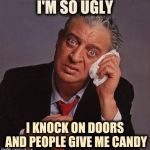 When every day is Halloween | I'M SO UGLY I KNOCK ON DOORS AND PEOPLE GIVE ME CANDY | image tagged in rodney dangerfield,trick or treat,candy,penny,old joke,everyday | made w/ Imgflip meme maker