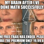 CONFUSED MATH LADY | MY BRAIN AFTER I,VE DONE MATH SUCCESFULLY: THE FREE TRAIL HAS ENDED, PLEASE SUSCRIBE THE PREMIUM ONLY 19,99 A MONTH | image tagged in confused math lady | made w/ Imgflip meme maker