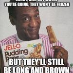 Bill Cosby Pudding | SORRY, BILL, BUT WHERE YOU'RE GOING, THEY WON'T BE FROZEN BUT THEY'LL STILL BE LONG AND BROWN. | image tagged in bill cosby pudding | made w/ Imgflip meme maker
