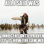 "Jack Sparrow Being Chased Meme | ALL I SAID WAS ""INNOCENT UNTIL PROVEN GUILTY"" IS HOW THE LAW WORKS 