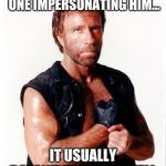 Chuck Norris Flex Meme | WHEN HE LOOKS AT SOME ONE IMPERSONATING HIM... IT USUALLY DOESN'T TURN OUT WELL | image tagged in memes,chuck norris flex,chuck norris | made w/ Imgflip meme maker