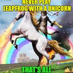 Knowledge is Power | NEVER PLAY LEAPFROG WITH A UNICORN THAT'S ALL | image tagged in memes,welcome to the internets,funny,unicorn | made w/ Imgflip meme maker