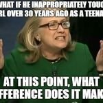 Waiting for Hillary to chime in on this.  | SO WHAT IF HE INAPPROPRIATELY TOUCHED A GIRL OVER 30 YEARS AGO AS A TEENAGER. AT THIS POINT, WHAT DIFFERENCE DOES IT MAKE? | image tagged in hillary what difference does it make | made w/ Imgflip meme maker