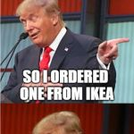 IKEA Coral! | THEY TOLD ME I NEEDED A NEW CABINET SO I ORDERED ONE FROM IKEA | image tagged in bad pun trump,trump cabinet,joke | made w/ Imgflip meme maker