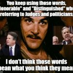 "Inigo Montoya | You keep using those words, ""Honorable"" and ""Distinguished"" when referring to Judges and politicians; I don't think those words mean what yo 