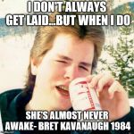 Eighties Teen Meme | I DON'T ALWAYS GET LAID...BUT WHEN I DO SHE'S ALMOST NEVER AWAKE- BRET KAVANAUGH 1984 | image tagged in memes,eighties teen | made w/ Imgflip meme maker