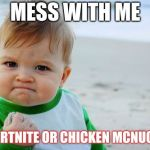 Success Kid Original Meme | MESS WITH ME NO FORTNITE OR CHICKEN MCNUGGETS | image tagged in memes,success kid original | made w/ Imgflip meme maker