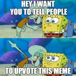 Upvote this meme ples | HEY I WANT YOU TO TELL PEOPLE TO UPVOTE THIS MEME | image tagged in memes,talk to spongebob,upvotes | made w/ Imgflip meme maker