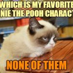 We all have favorites | WHICH IS MY FAVORITE WINNIE THE POOH CHARACTER? NONE OF THEM | image tagged in memes,grumpy cat table,grumpy cat,grumpy cat literary critic,winnie the pooh,children's books | made w/ Imgflip meme maker