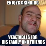 Dirty Meme Week! (Sorry I'm Late!) | ENJOYS GRINDING VEGETABLES FOR HIS FAMILY AND FRIENDS | image tagged in memes,good guy greg,dirty meme week,grinding,vegetables,family | made w/ Imgflip meme maker