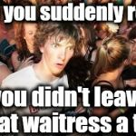 Sudden Clarity Clarence Meme | When you suddenly realize you didn't leave that waitress a tip! | image tagged in memes,sudden clarity clarence | made w/ Imgflip meme maker