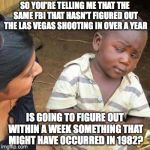 So You're Telling Me | SO YOU'RE TELLING ME THAT THE SAME FBI THAT HASN'T FIGURED OUT THE LAS VEGAS SHOOTING IN OVER A YEAR IS GOING TO FIGURE OUT WITHIN A WEEK SO | image tagged in so you're telling me | made w/ Imgflip meme maker