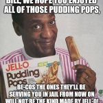 Updated repost, made especially for Cosby's sentencing: | BILL, WE HOPE YOU ENJOYED ALL OF THOSE PUDDING POPS, BE-COS THE ONES THEY'LL BE SERVING YOU IN JAIL FROM NOW ON WILL NOT BE THE KIND MADE BY | image tagged in bill cosby pudding,jello,jail,memes | made w/ Imgflip meme maker