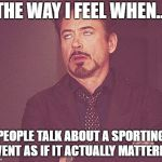 Tony stark | THE WAY I FEEL WHEN... PEOPLE TALK ABOUT A SPORTING EVENT AS IF IT ACTUALLY MATTERED. | image tagged in tony stark | made w/ Imgflip meme maker