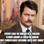 Ron Swanson Meme | EVERY LOAF OF BREAD IS A TRAGIC STORY ABOUT A FIELD OF GRAIN THAT COULD HAVE BECOME BEER BUT DIDN'T. | image tagged in memes,ron swanson | made w/ Imgflip meme maker