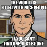 Archer Meme | THE WORLD IS FILLED WITH NICE PEOPLE IF YOU CAN'T FIND ONE, JUST BE ONE | image tagged in memes,archer | made w/ Imgflip meme maker