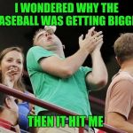 Baseball | I WONDERED WHY THE BASEBALL WAS GETTING BIGGER THEN IT HIT ME | image tagged in baseball | made w/ Imgflip meme maker
