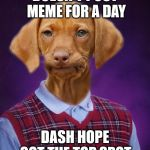 Bad Luck Raydog | DOESN'T POST MEME FOR A DAY DASH HOPE GOT THE TOP SPOT. | image tagged in bad luck raydog | made w/ Imgflip meme maker