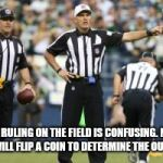 nfl referee  | THE RULING ON THE FIELD IS CONFUSING. NEW YORK WILL FLIP A COIN TO DETERMINE THE OUT COME. | image tagged in nfl referee | made w/ Imgflip meme maker