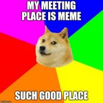 Advice Doge Meme | MY MEETING PLACE IS MEME SUCH GOOD PLACE | image tagged in memes,advice doge | made w/ Imgflip meme maker