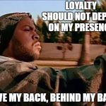 Today Was A Good Day Meme | LOYALTY SHOULD NOT DEPEND ON MY PRESENCE. HAVE MY BACK, BEHIND MY BACK | image tagged in memes,today was a good day,loyalty,random | made w/ Imgflip meme maker