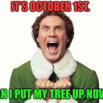 Buddy the elf excited | IT'S OCTOBER 1ST. CAN I PUT MY TREE UP NOW? | image tagged in buddy the elf excited | made w/ Imgflip meme maker