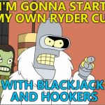 And no water... :) | I'M GONNA START MY OWN RYDER CUP WITH BLACKJACK AND HOOKERS | image tagged in memes,bender,ryder cup,golf,sport | made w/ Imgflip meme maker