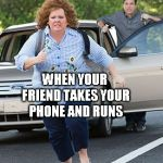 Melissa McCarthy running  | WHEN YOUR FRIEND TAKES YOUR PHONE AND RUNS | image tagged in melissa mccarthy running | made w/ Imgflip meme maker