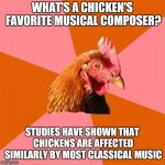 I'm pretty sure these studies don't actually exist, but what the heck, why not | WHAT'S A CHICKEN'S FAVORITE MUSICAL COMPOSER? STUDIES HAVE SHOWN THAT CHICKENS ARE AFFECTED SIMILARLY BY MOST CLASSICAL MUSIC | image tagged in memes,anti joke chicken,classical music,ilikepie314159265358979 | made w/ Imgflip meme maker