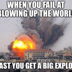 Building explosion | WHEN YOU FAIL AT BLOWING UP THE WORLD AT LEAST YOU GET A BIG EXPLOSION | image tagged in building explosion | made w/ Imgflip meme maker