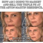 Thinking lady | HOW AM I GOING TO MARKET AND SELL THE TRIPLE PH AT THE ASTON MARTIN RESIDENCE... SO I CAN RETIRE FROM WAITRESSING? | image tagged in thinking lady | made w/ Imgflip meme maker