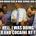 And then I said Obama Meme | KAVANAUGH DRANK BEER IN HIGH SCHOOL AND COLLEGE? HELL, I WAS DOING WEED AND COCAINE BY THEN! | image tagged in memes,and then i said obama | made w/ Imgflip meme maker