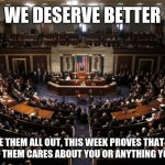 congress | WE DESERVE BETTER VOTE THEM ALL OUT, THIS WEEK PROVES THAT NOT A ONE OF THEM CARES ABOUT YOU OR ANYTHING YOU VALUE | image tagged in congress | made w/ Imgflip meme maker