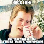"Eighties Teen Meme | BACK THEN BRETT AND I WOULD DRINK ALL DAY AND RUN ""TRAINS"" AT NIGHT WINK WINK 